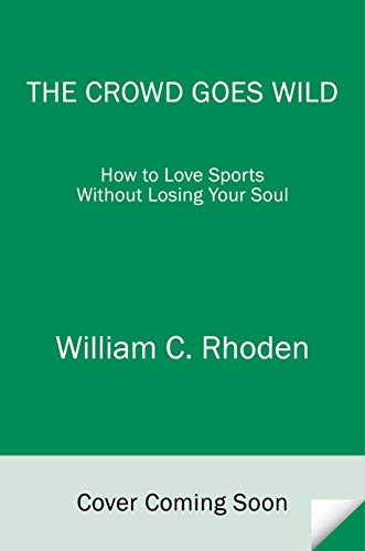 9780812994216: The Crowd Goes Wild: How to Love Sports Without Losing Your Soul