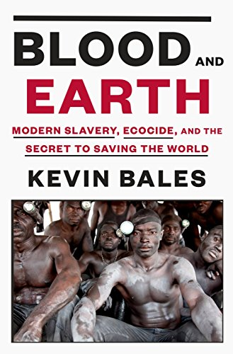 Blood and Earth: Modern Slavery, Ecocide, and the Secret to Saving the World: Bales, Kevin