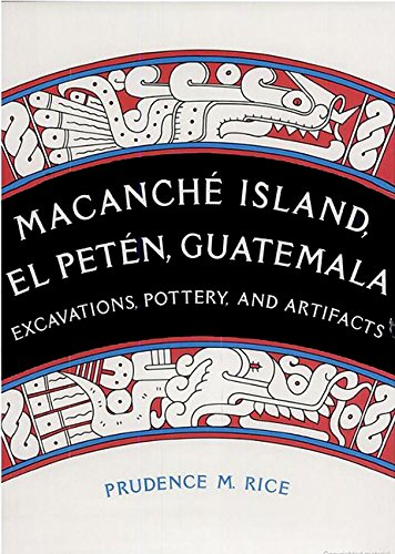 Macanché Island, El Petén, Guatemala: Excavations, Pottery, and Artifacts: Rice, Prudence M.
