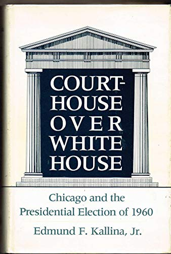 Courthouse Over White House Chicago And The Presidential Election Of 1960: Kallina, Edmund F. , Jr.