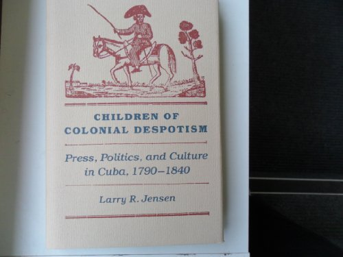 9780813008684: Children of Colonial Despotism: Press, Politics, and Culture in Cuba, 1790-1840