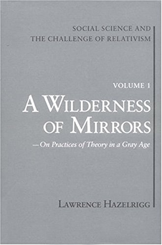 Social Science and the Challenge of Relativism: Vol. 1. A Wilderness of Mirrors: On Practices of ...