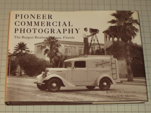 Pioneer Commercial Photography: The Burgert Brothers, Tampa, Florida: Moore, Jack B.;Snyder, Robert...