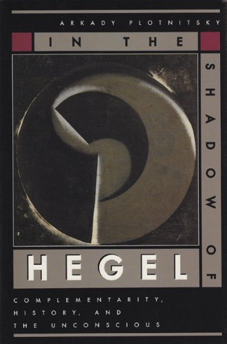 In the Shadow of Hegel: Complementarity, History, and the Unconscious: Plotnitsky, Arkady