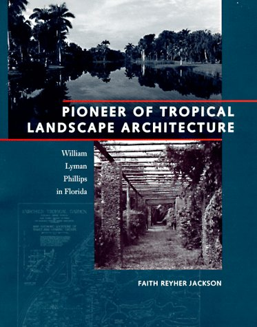 Pioneer of Tropical Landscape Architecture: William Lyman Phillips in Florida: Jackson, Faith ...