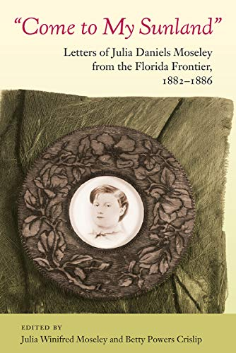 COME TO MY SUNLAND: Letters of Julia Daniels Moseley from the Florida Frontier, 1882-1886.: Moseley...