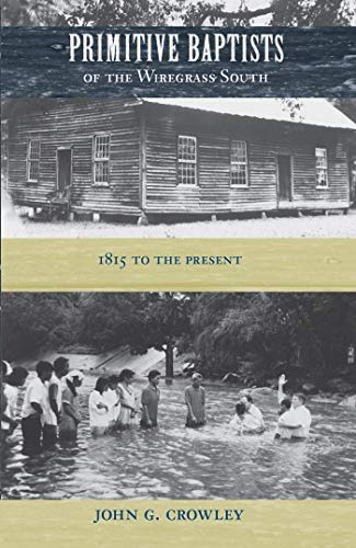 Primitive Baptists of the Wiregrass South: 1815 to the Present (University of Central Florida): ...