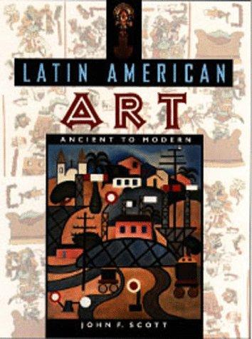 Latin American Art: Ancient to Modern: Scott, John