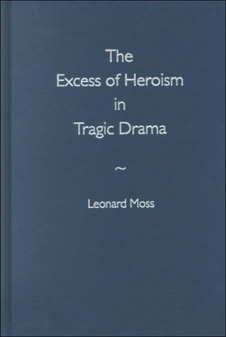 THE EXCESS OF HEROISM IN TRAGIC DRAMA.: Moss, Leonard.