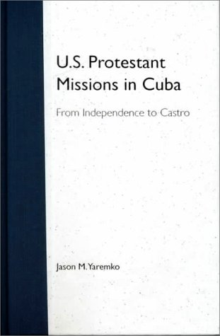 U.S. Protestant Missions in Cuba: From Independence to Castro: Yaremko, Jason M.