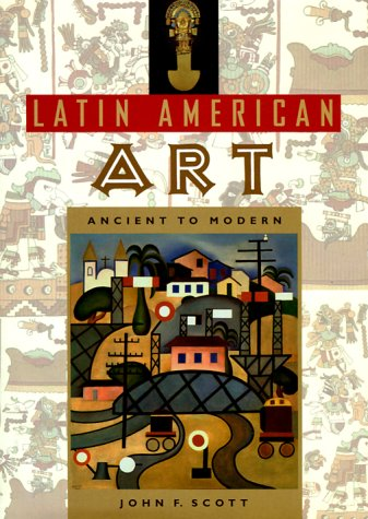 Latin American Art: Ancient to Modern: John Scott