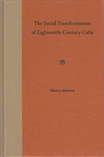 The Social Transformation of Eighteenth-Century Cuba: Sherry Johnson