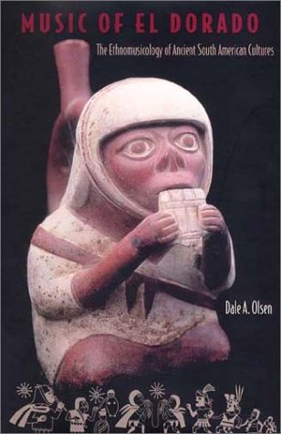 Music of El Dorado: The Ethnomusicology of Ancient South American Cultures: Olsen, Dale A.