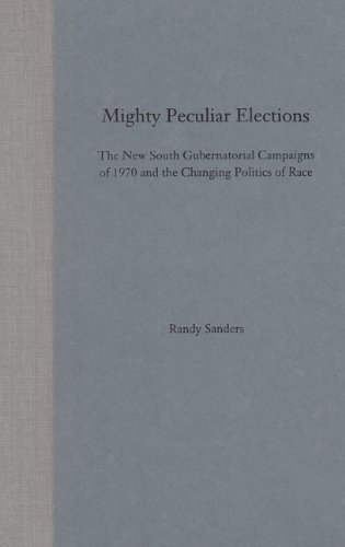 Mighty Peculiar Elections: The New South Gubernatorial Campaigns of 1970 and the Changing Politic...