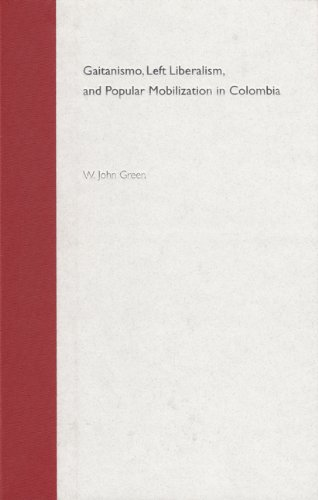 Gaitanismo, Left Liberalism and Popular Mobilization in Colombia (Hardback): W. John Green