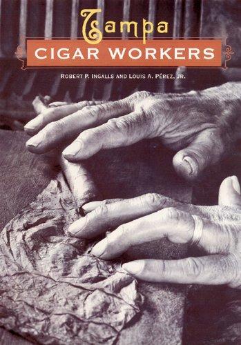 Tampa Cigar Workers: A Pictorial History: Ingalls, Robert P.; Pérez Jr., Louis A.