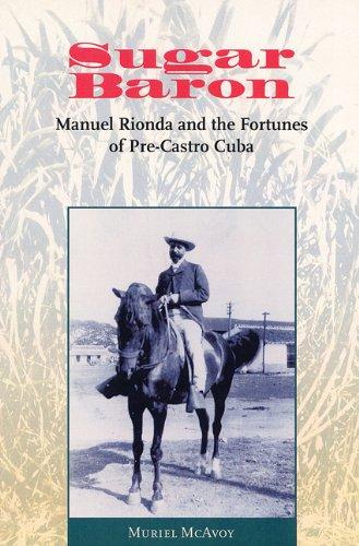 Sugar Baron: Manuel Rionda and the Fortunes of Pre-Castro Cuba: Muriel Mcavoy Weissman