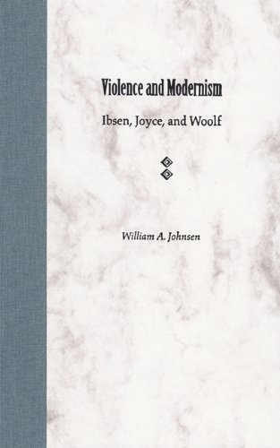 Violence and modernism : Ibsen, Joyce, and Woolf :: Johnsen, William A.