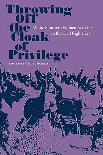 Throwing Off the Cloak of Privilege: White Southern Women Activists in the Civil Rights Era (...