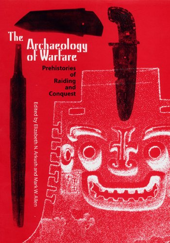 The Archaeology of Warfare: Prehistories of Raiding And Conquest: Arkush, Elizabeth N.
