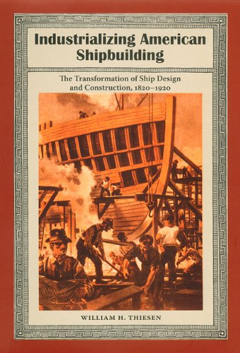 Industrializing American Shipbuilding: The Transformation of Ship Design and Construction, 1820-...