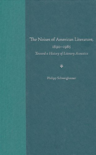 THE NOISES OF AMERICAN LITERATURE, 1890-1985: TOWARD A HISTORY OF LITERARY ACOUSTICS: Philipp ...