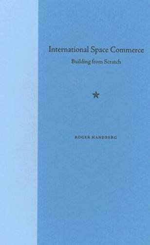 INTERNATIONAL SPACE COMMERCE: Building from Scratch.: Handberg, Roger.