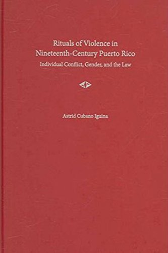 Rituals of Violence in Nineteeth-Century Puerto Rico: Individual Conflict, Gender, and the Law (New...
