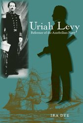 Uriah Levy: Reformer of the Antebellum Navy (Hardback): Ira Dye