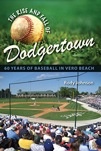 The Rise and Fall of Dodgertown: 60 Years of Baseball in Vero Beach: Rody L. Johnson