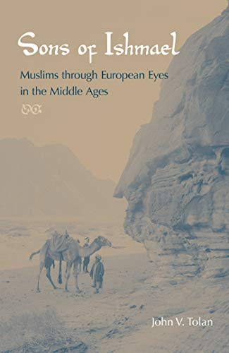 Sons of Ishmael: Muslims Through European Eyes in the Middle Ages: Tolan, John V.