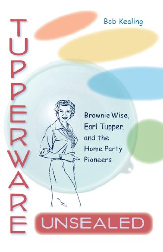 TUPPERWARE UNSEALED: BROWNIE WISE, EARL TUPPER, AND THE HOME PARTY PIONEERS: Kealing, Bob