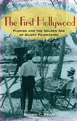 The First Hollywood: Florida and the Golden Age of Silent Filmmaking: Bean, Shawn C.