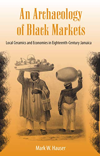 9780813032610: An Archaeology of Black Markets: Local Ceramics and Economies in Eighteenth-Century Jamaica (Florida Museum of Natural History: Ripley P. Bullen Series)