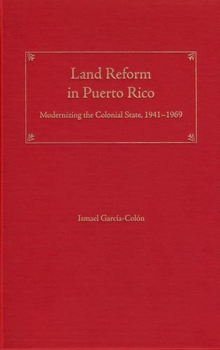 Land Reform in Puerto Rico: Modernizing the Colonial State, 1941-1969 (New Directions in Puerto ...