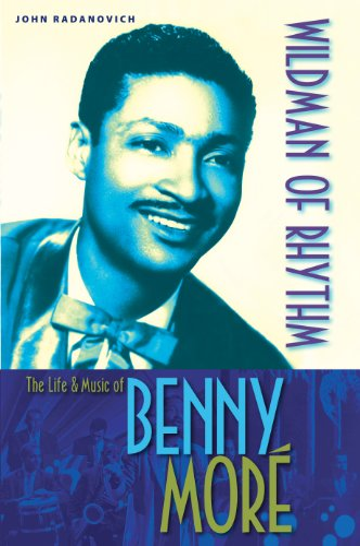 Wildman of Rhythm: The Life & Music of Benny More (signed): Radanovich, John