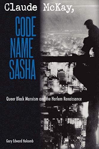 Claude McKay, Code Name Sasha: Queer Black Marxism and the Harlem Renaissance: Holcomb, Gary Edward