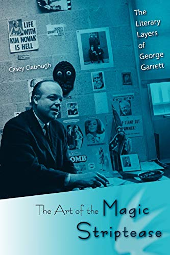The Art of the Magic Striptease: The Literary Layers of George Garrett: Casey Clabough