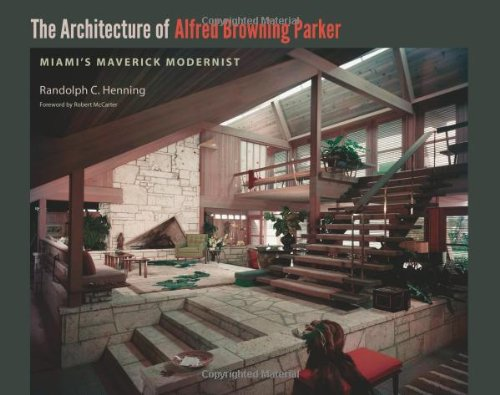 The Architecture of Alfred Browning Parker: Miami's Maverick Modernist (Hardcover): Randolph C...
