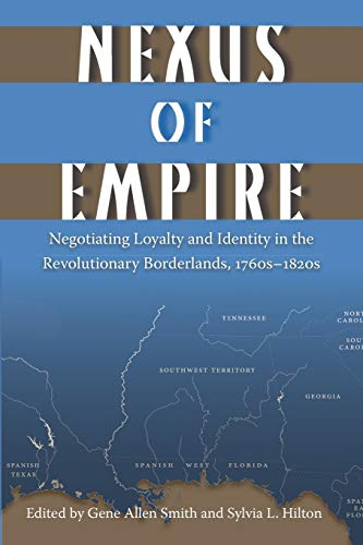 Nexus of Empire: Negotiating Loyalty and Identity in the Revolutionary Borderlands, 1760s 1820s (...