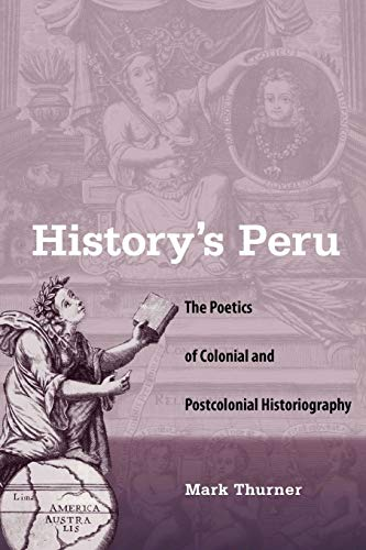 9780813041995: History's Peru: The Poetics of Colonial and Postcolonial Historiography
