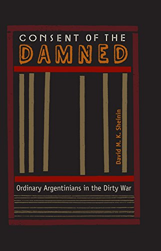 CONSENT OF THE DAMNED: Ordinary Argentinians in the Dirty War.: Sheinin, David M. K.