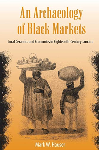9780813049021: An Archaeology of Black Markets: Local Ceramics and Economies in Eighteenth-Century Jamaica (Florida Museum of Natural History: Ripley P. Bullen Series)