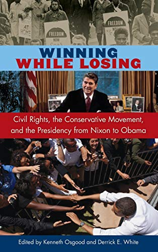 Winning While Losing: Civil Rights, the Conservative Movement and the Presidency from Nixon to ...