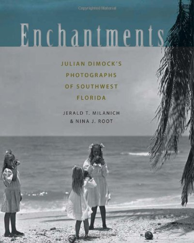 Enchantments: Julian Dimock?s Photographs of Southwest Florida: Jerald T. Milanich