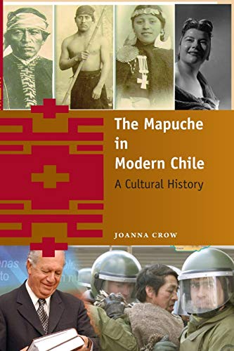 The Mapuche in Modern Chile: A Cultural History: Crow, Joanna