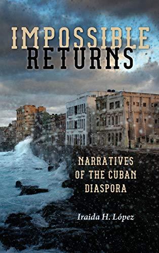 Impossible Returns: Narratives of the Cuban Diaspora: Iraida H. Lopez