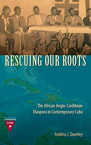 Rescuing Our Roots: The African Anglo-Caribbean Diaspora in Contemporary Cuba: Queeley, Andrea