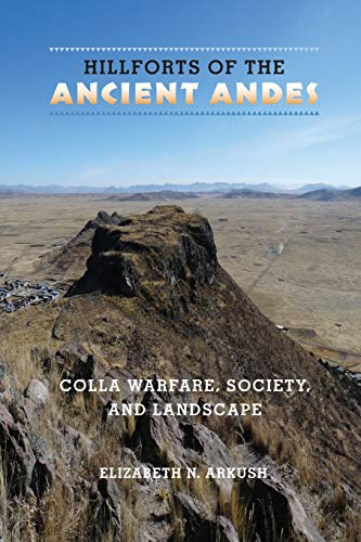 Hillforts of the Ancient Andes: Colla Warfare, Society, and Landscape: Elizabeth N. Arkush