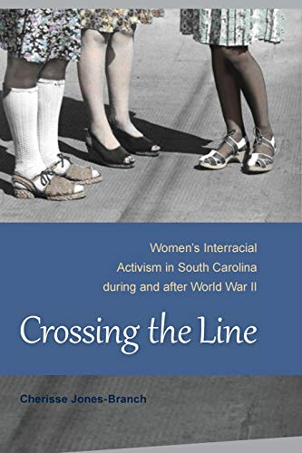 Crossing the Line: Womens Interracial Activism in South Carolina during and after World War II: ...